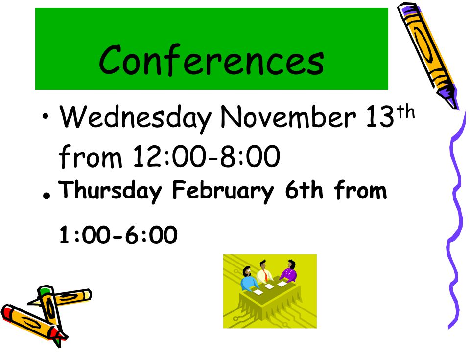 Conferences Wednesday November 13 th from 12:00-8:00 Thursday February 6th from 1:00-6:00