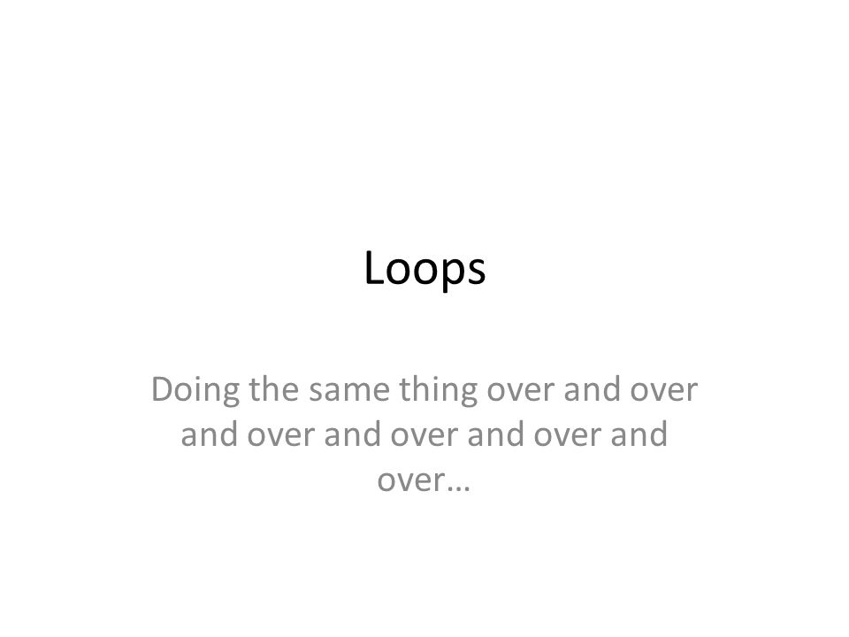 Loops Doing the same thing over and over and over and over and over and over…