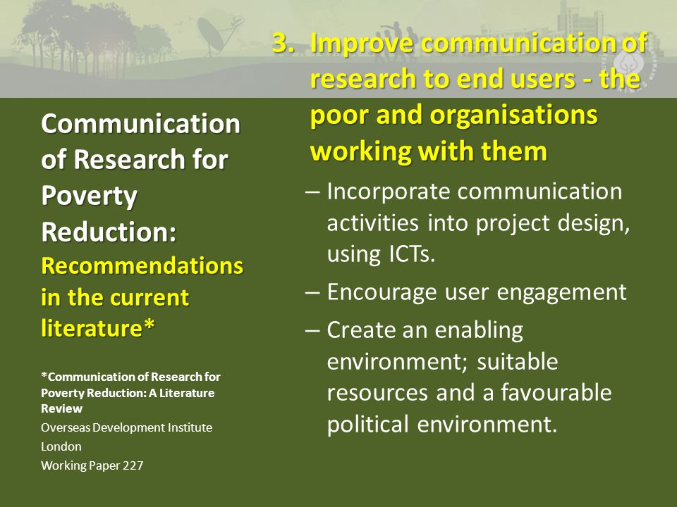 3.Improve communication of research to end users - the poor and organisations working with them – Incorporate communication activities into project design, using ICTs.