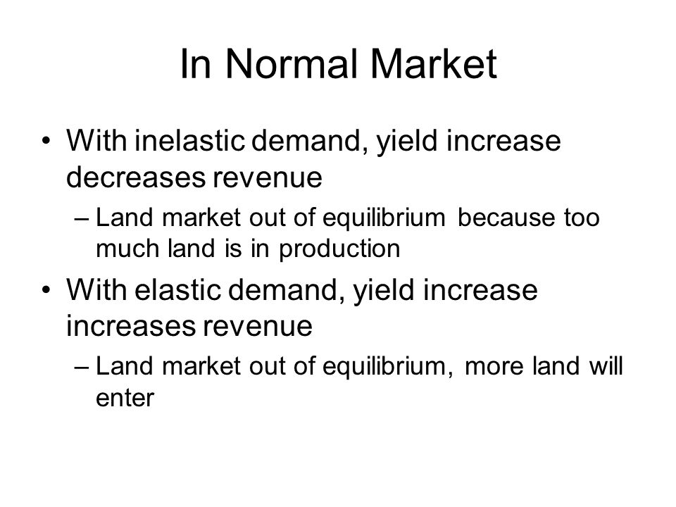 In Normal Market With inelastic demand, yield increase decreases revenue –Land market out of equilibrium because too much land is in production With elastic demand, yield increase increases revenue –Land market out of equilibrium, more land will enter
