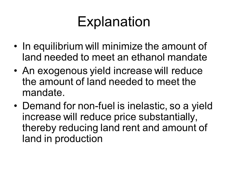 Explanation In equilibrium will minimize the amount of land needed to meet an ethanol mandate An exogenous yield increase will reduce the amount of land needed to meet the mandate.
