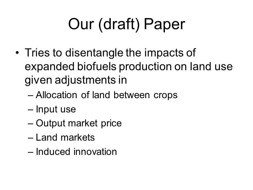 Our (draft) Paper Tries to disentangle the impacts of expanded biofuels production on land use given adjustments in –Allocation of land between crops –Input use –Output market price –Land markets –Induced innovation