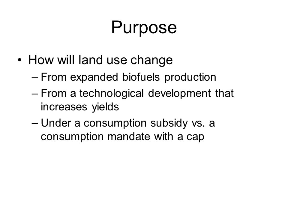 Purpose How will land use change –From expanded biofuels production –From a technological development that increases yields –Under a consumption subsidy vs.