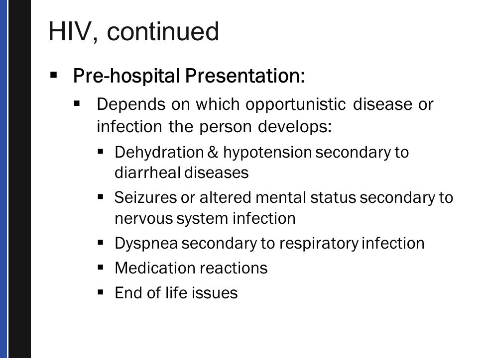 HIV, continued  Pre-hospital Presentation:  Depends on which opportunistic disease or infection the person develops:  Dehydration & hypotension secondary to diarrheal diseases  Seizures or altered mental status secondary to nervous system infection  Dyspnea secondary to respiratory infection  Medication reactions  End of life issues