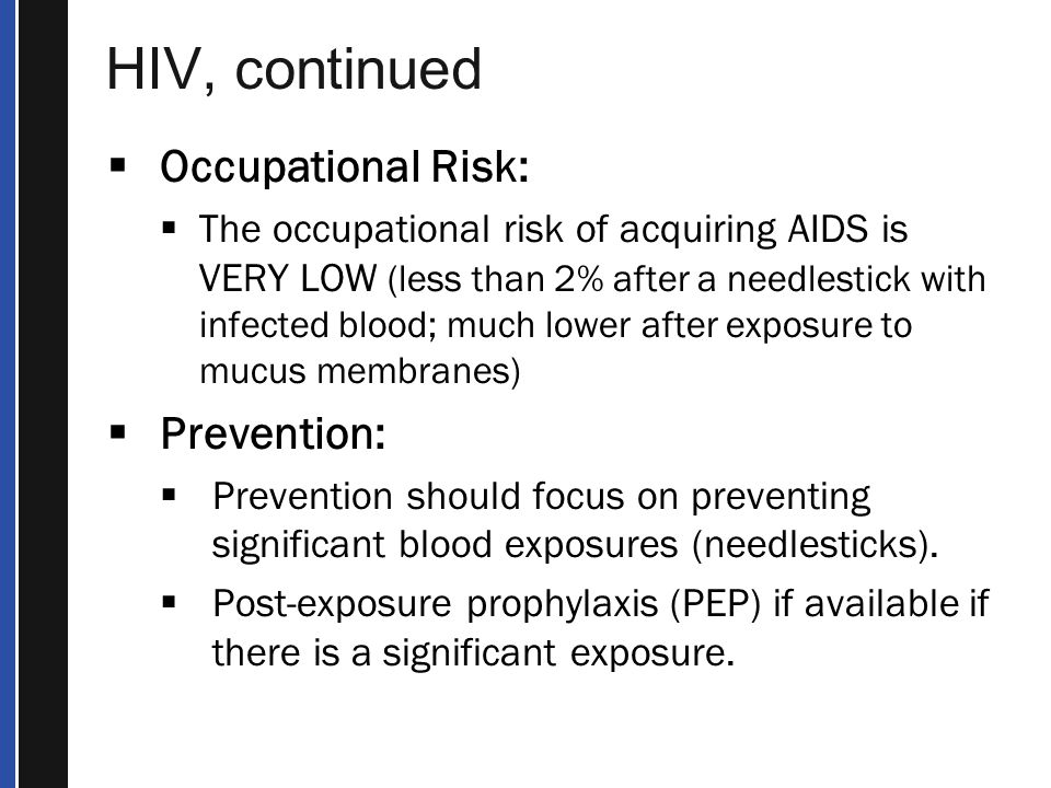 HIV, continued  Occupational Risk:  The occupational risk of acquiring AIDS is VERY LOW (less than 2% after a needlestick with infected blood; much lower after exposure to mucus membranes)  Prevention:  Prevention should focus on preventing significant blood exposures (needlesticks).