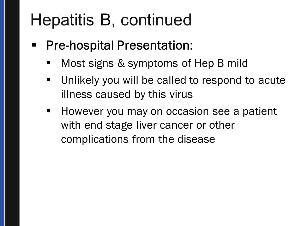 Hepatitis B, continued  Pre-hospital Presentation:  Most signs & symptoms of Hep B mild  Unlikely you will be called to respond to acute illness caused by this virus  However you may on occasion see a patient with end stage liver cancer or other complications from the disease