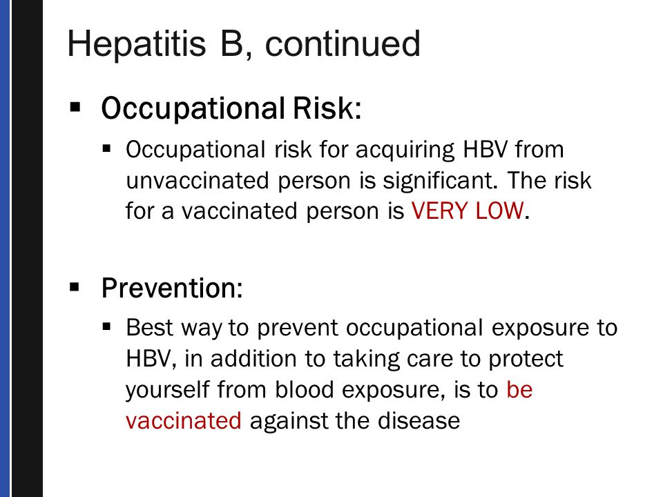 Hepatitis B, continued  Occupational Risk:  Occupational risk for acquiring HBV from unvaccinated person is significant.