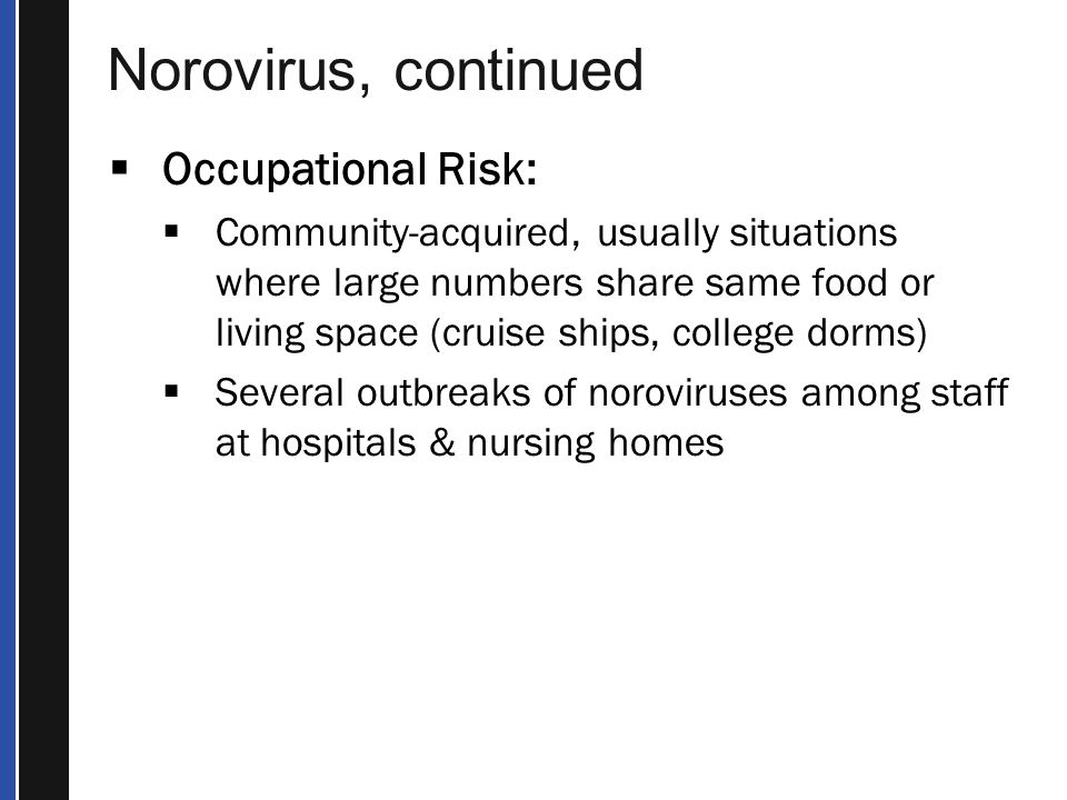 Norovirus, continued  Occupational Risk:  Community-acquired, usually situations where large numbers share same food or living space (cruise ships, college dorms)  Several outbreaks of noroviruses among staff at hospitals & nursing homes