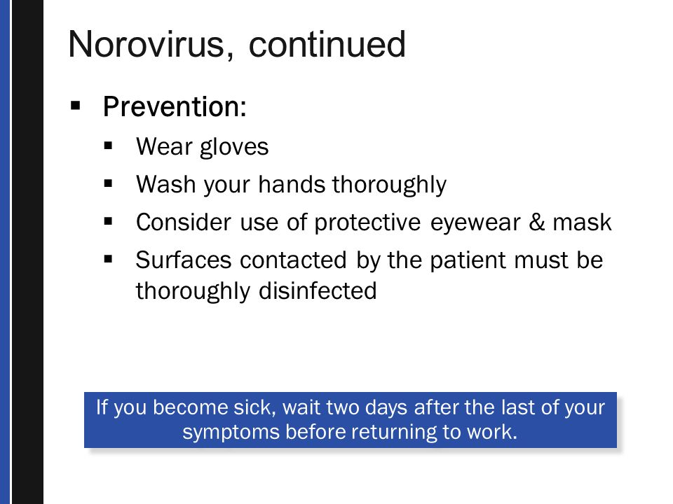 Norovirus, continued  Prevention:  Wear gloves  Wash your hands thoroughly  Consider use of protective eyewear & mask  Surfaces contacted by the patient must be thoroughly disinfected If you become sick, wait two days after the last of your symptoms before returning to work.