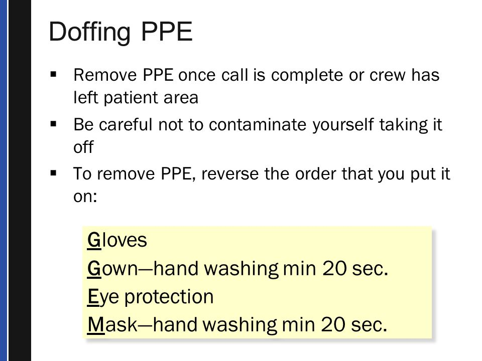 Doffing PPE  Remove PPE once call is complete or crew has left patient area  Be careful not to contaminate yourself taking it off  To remove PPE, reverse the order that you put it on: Gloves Gown—hand washing min 20 sec.