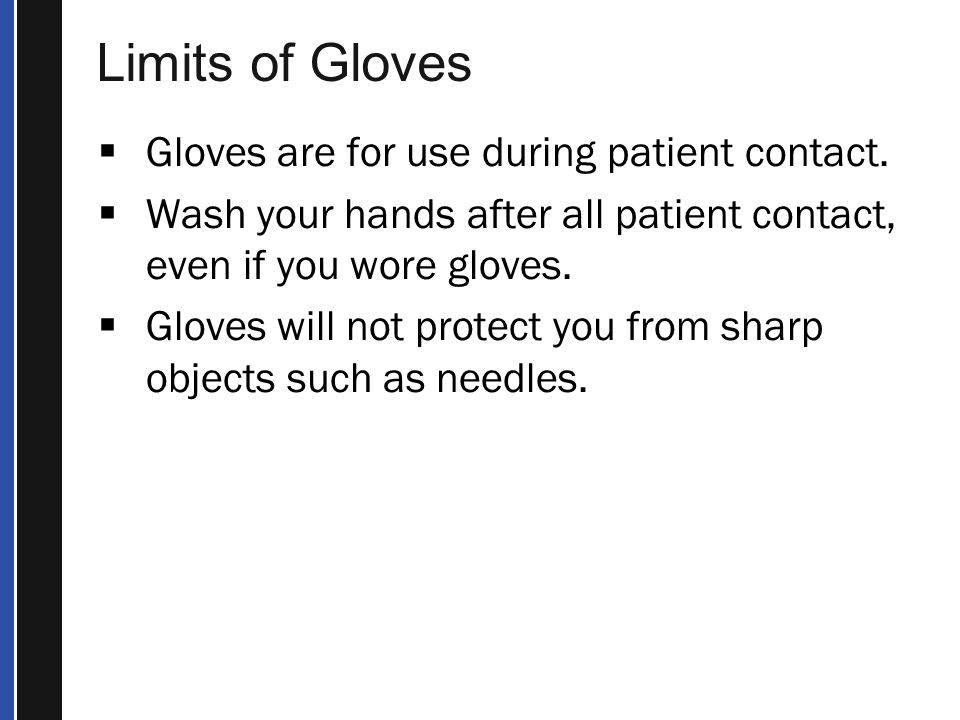 Limits of Gloves  Gloves are for use during patient contact.