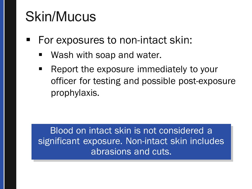 Skin/Mucus  For exposures to non-intact skin:  Wash with soap and water.
