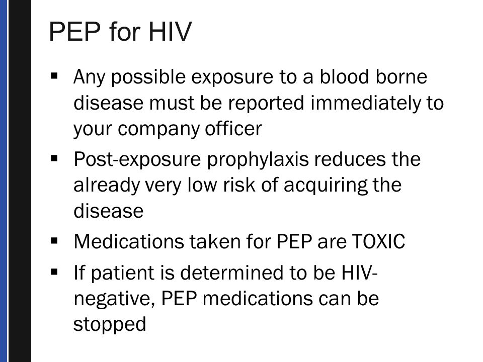 PEP for HIV  Any possible exposure to a blood borne disease must be reported immediately to your company officer  Post-exposure prophylaxis reduces the already very low risk of acquiring the disease  Medications taken for PEP are TOXIC  If patient is determined to be HIV- negative, PEP medications can be stopped