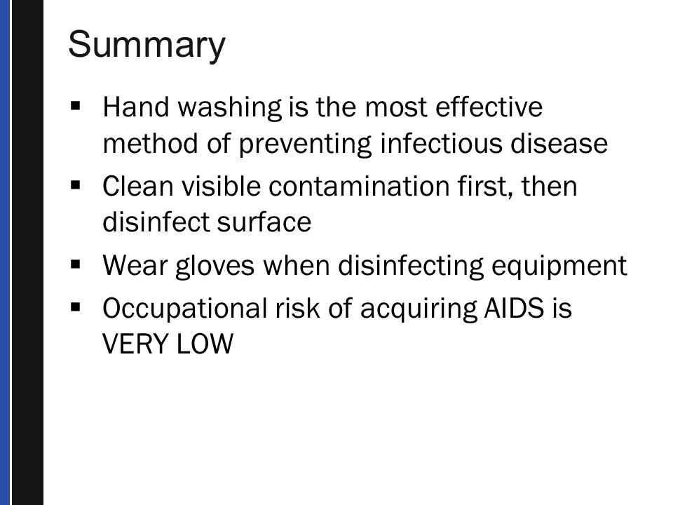  Hand washing is the most effective method of preventing infectious disease  Clean visible contamination first, then disinfect surface  Wear gloves when disinfecting equipment  Occupational risk of acquiring AIDS is VERY LOW
