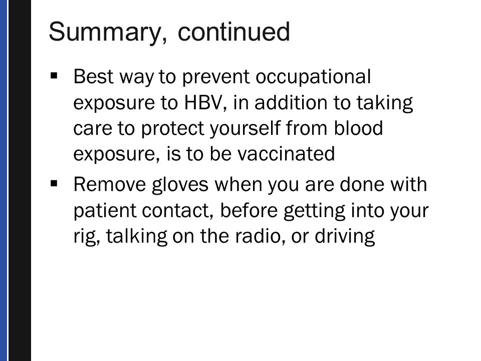 Summary, continued  Best way to prevent occupational exposure to HBV, in addition to taking care to protect yourself from blood exposure, is to be vaccinated  Remove gloves when you are done with patient contact, before getting into your rig, talking on the radio, or driving
