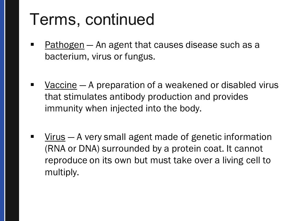 Terms, continued  Pathogen — An agent that causes disease such as a bacterium, virus or fungus.