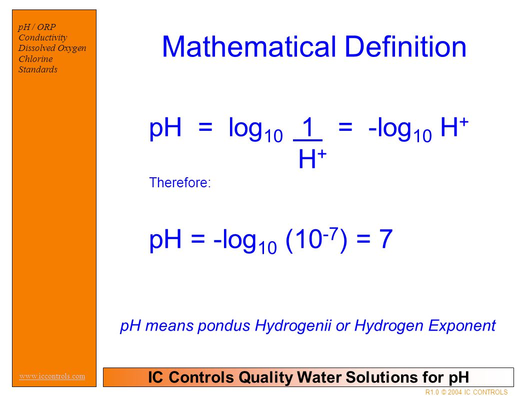 IC Controls Quality Water Solutions for pH www.iccontrols.com R1.0 © 2004 IC CONTROLS pH / ORP Conductivity Dissolved Oxygen Chlorine Standards Mathematical Definition pH means pondus Hydrogenii or Hydrogen Exponent pH = log 10 1 = -log 10 H + H + Therefore: pH = -log 10 (10 -7 ) = 7