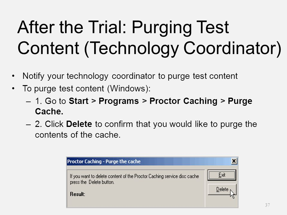 After the Trial: Purging Test Content (Technology Coordinator) Notify your technology coordinator to purge test content To purge test content (Windows): –1.
