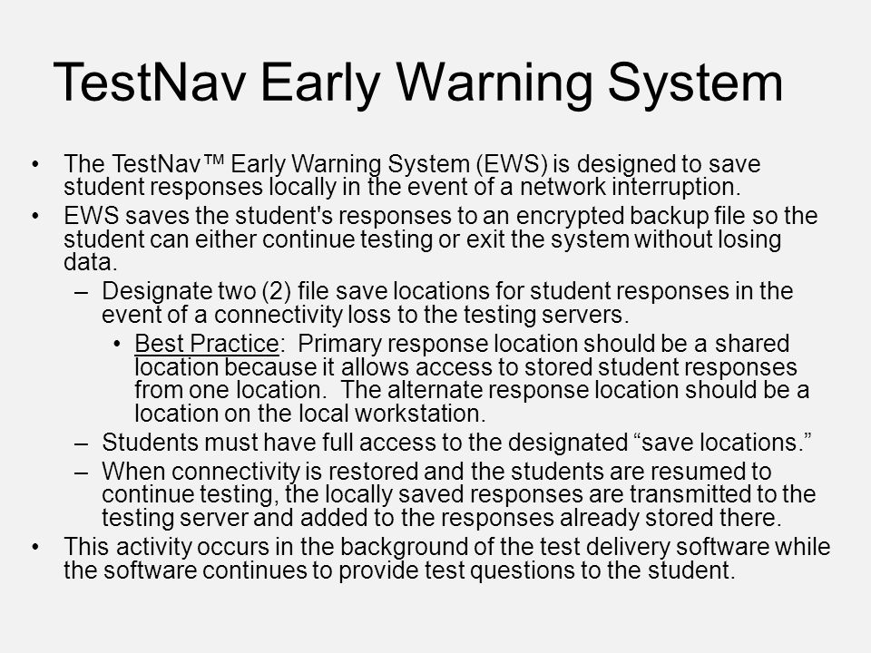 TestNav Early Warning System The TestNav™ Early Warning System (EWS) is designed to save student responses locally in the event of a network interruption.