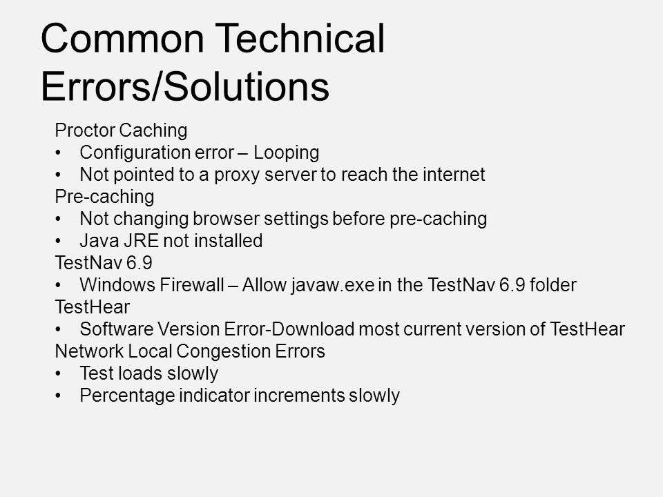 Common Technical Errors/Solutions Proctor Caching Configuration error – Looping Not pointed to a proxy server to reach the internet Pre-caching Not changing browser settings before pre-caching Java JRE not installed TestNav 6.9 Windows Firewall – Allow javaw.exe in the TestNav 6.9 folder TestHear Software Version Error-Download most current version of TestHear Network Local Congestion Errors Test loads slowly Percentage indicator increments slowly