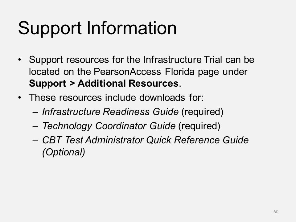 Support Information Support resources for the Infrastructure Trial can be located on the PearsonAccess Florida page under Support > Additional Resources.
