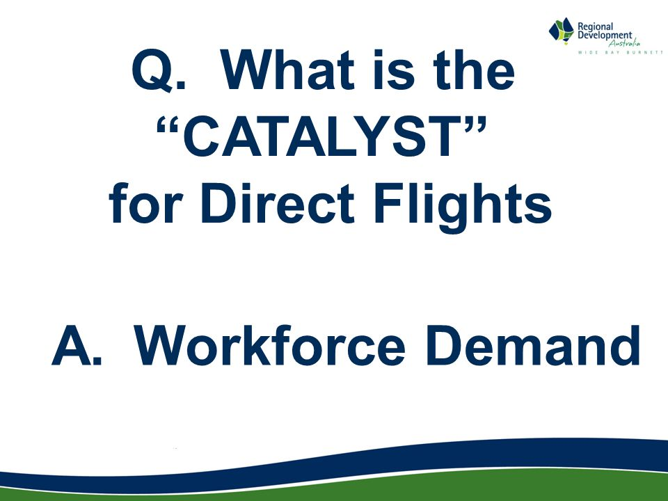 Q. What is the CATALYST for Direct Flights A. Workforce Demand
