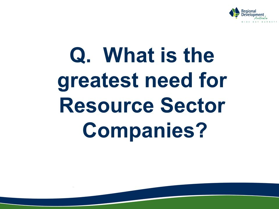 Q. What is the greatest need for Resource Sector Companies