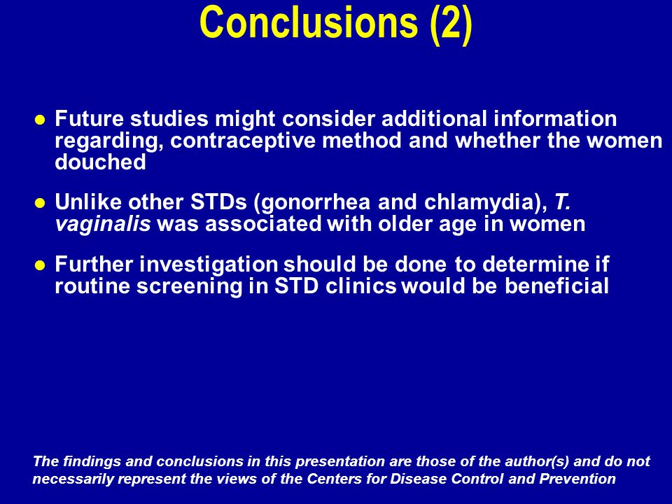 Conclusions (2) Future studies might consider additional information regarding, contraceptive method and whether the women douched Unlike other STDs (gonorrhea and chlamydia), T.