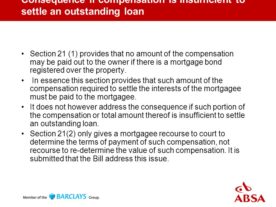 Consequence if compensation is insufficient to settle an outstanding loan Section 21 (1) provides that no amount of the compensation may be paid out to the owner if there is a mortgage bond registered over the property.