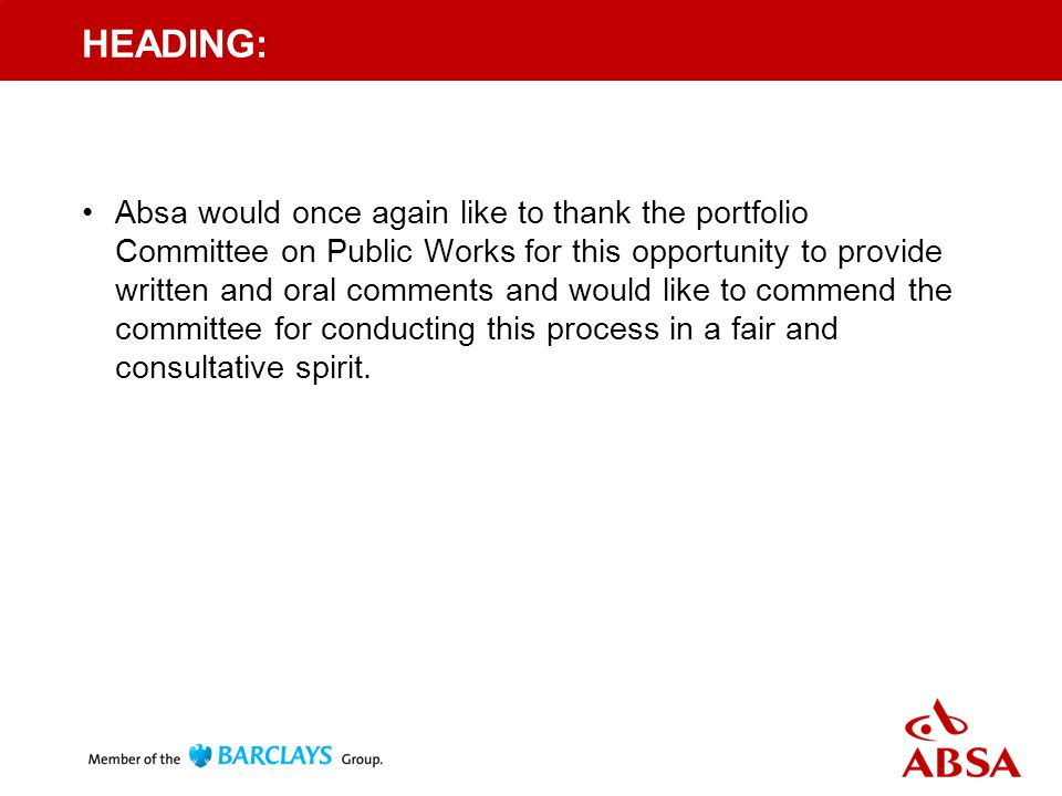 HEADING: Absa would once again like to thank the portfolio Committee on Public Works for this opportunity to provide written and oral comments and would like to commend the committee for conducting this process in a fair and consultative spirit.