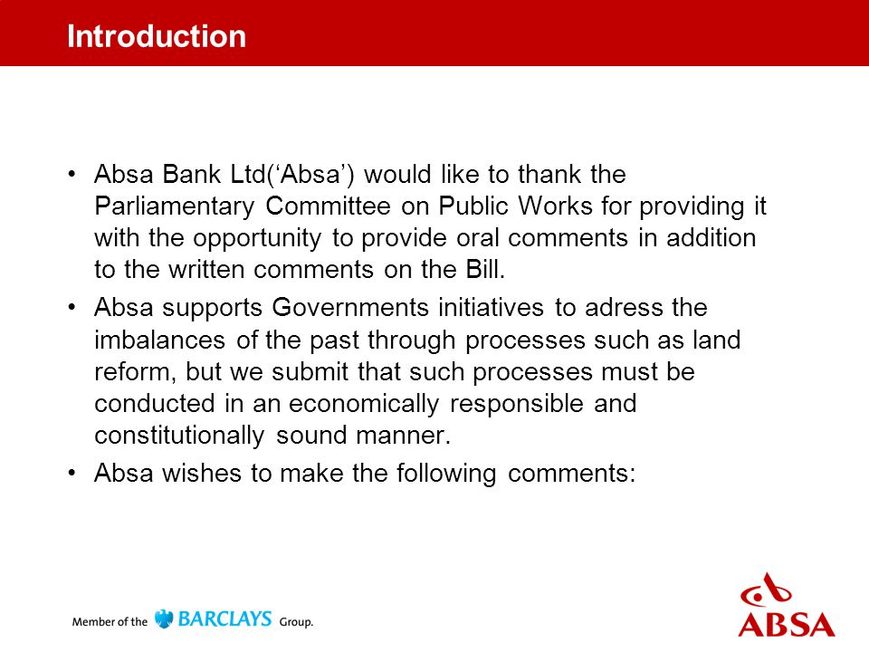 Introduction Absa Bank Ltd('Absa') would like to thank the Parliamentary Committee on Public Works for providing it with the opportunity to provide oral comments in addition to the written comments on the Bill.