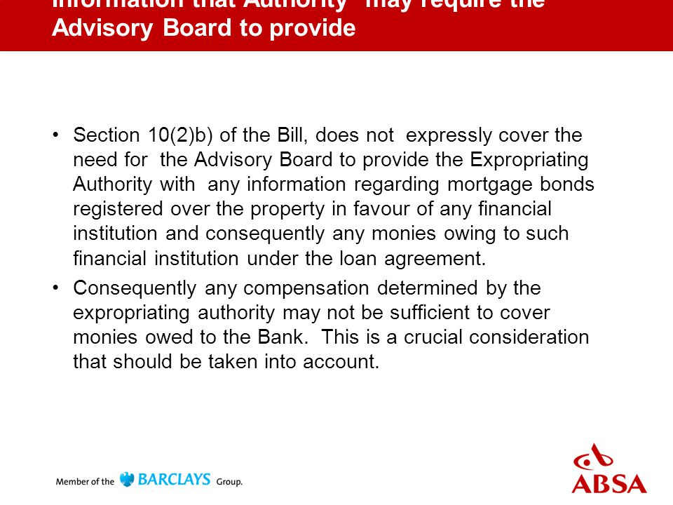 Information that Authority may require the Advisory Board to provide Section 10(2)b) of the Bill, does not expressly cover the need for the Advisory Board to provide the Expropriating Authority with any information regarding mortgage bonds registered over the property in favour of any financial institution and consequently any monies owing to such financial institution under the loan agreement.