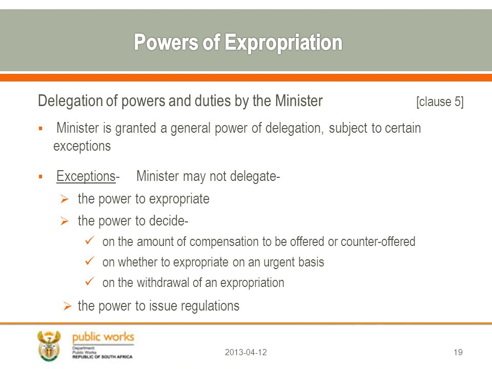 Delegation of powers and dutiesby the Minister [clause 5]  Minister is granted a general power of delegation, subject to certain exceptions  Exceptions-Minister may not delegate-  the power to expropriate  the power to decide- on the amount of compensation to be offered or counter-offered on whether to expropriate on an urgent basis on the withdrawal of an expropriation  the power to issue regulations