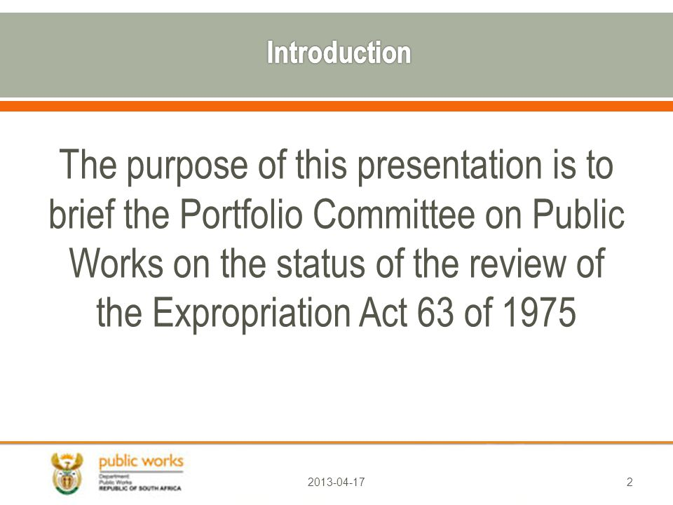 The purpose of this presentation is to brief the Portfolio Committee on Public Works on the status of the review of the Expropriation Act 63 of
