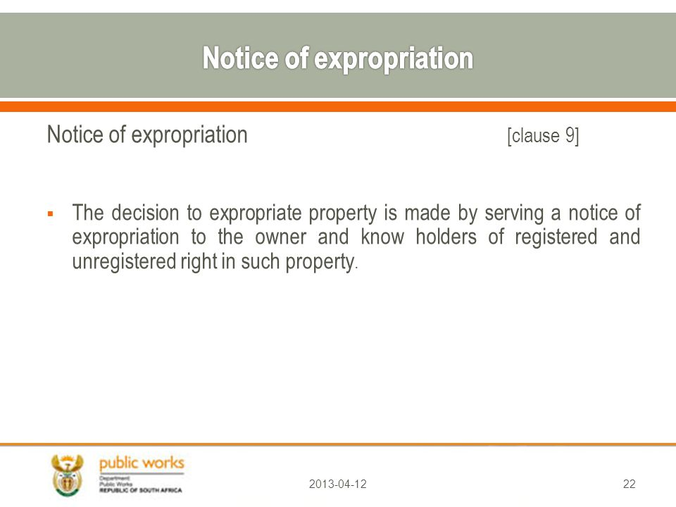 Notice of expropriation [clause 9]  The decision to expropriate property is made by serving a notice of expropriation to the owner and know holders of registered and unregistered right in such property.