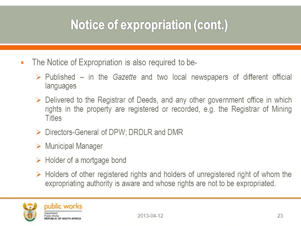  The Notice of Expropriation is also required to be-  Published – in the Gazette and two local newspapers of different official languages  Delivered to the Registrar of Deeds, and any other government office in which rights in the property are registered or recorded, e.g.