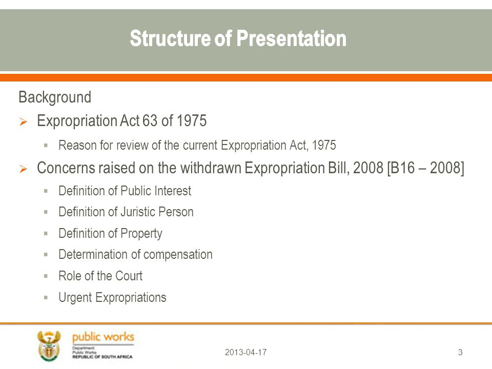Background  Expropriation Act 63 of 1975  Reason for review of the current Expropriation Act, 1975  Concerns raised on the withdrawn Expropriation Bill, 2008 [B16 – 2008]  Definition of Public Interest  Definition of Juristic Person  Definition of Property  Determination of compensation  Role of the Court  Urgent Expropriations