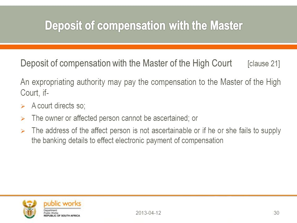 Deposit of compensation with the Master of the High Court [clause 21] An expropriating authority may pay the compensation to the Master of the High Court, if-  A court directs so;  The owner or affected person cannot be ascertained; or  The address of the affect person is not ascertainable or if he or she fails to supply the banking details to effect electronic payment of compensation