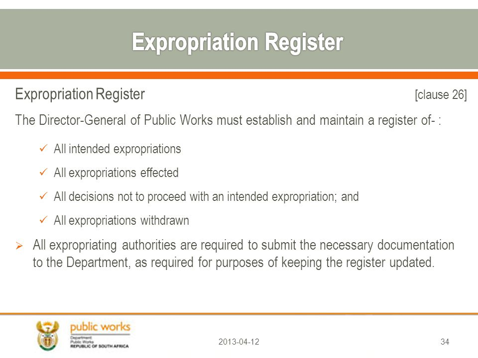 Expropriation Register [clause 26] The Director-General of Public Works must establish and maintain a register of- : All intended expropriations All expropriations effected All decisions not to proceed with an intended expropriation; and All expropriations withdrawn  All expropriating authorities are required to submit the necessary documentation to the Department, as required for purposes of keeping the register updated.