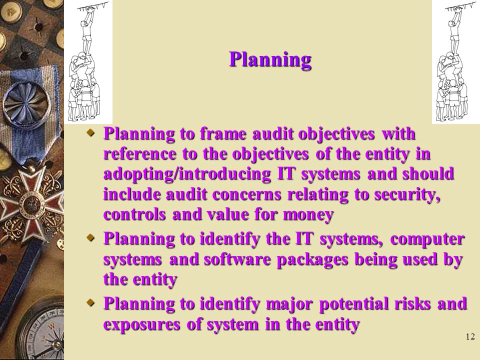 12 Planning  Planning to frame audit objectives with reference to the objectives of the entity in adopting/introducing IT systems and should include audit concerns relating to security, controls and value for money  Planning to identify the IT systems, computer systems and software packages being used by the entity  Planning to identify major potential risks and exposures of system in the entity