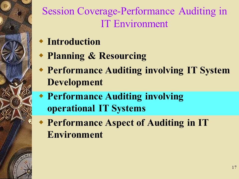 17 Session Coverage-Performance Auditing in IT Environment  Introduction  Planning & Resourcing  Performance Auditing involving IT System Development  Performance Auditing involving operational IT Systems  Performance Aspect of Auditing in IT Environment