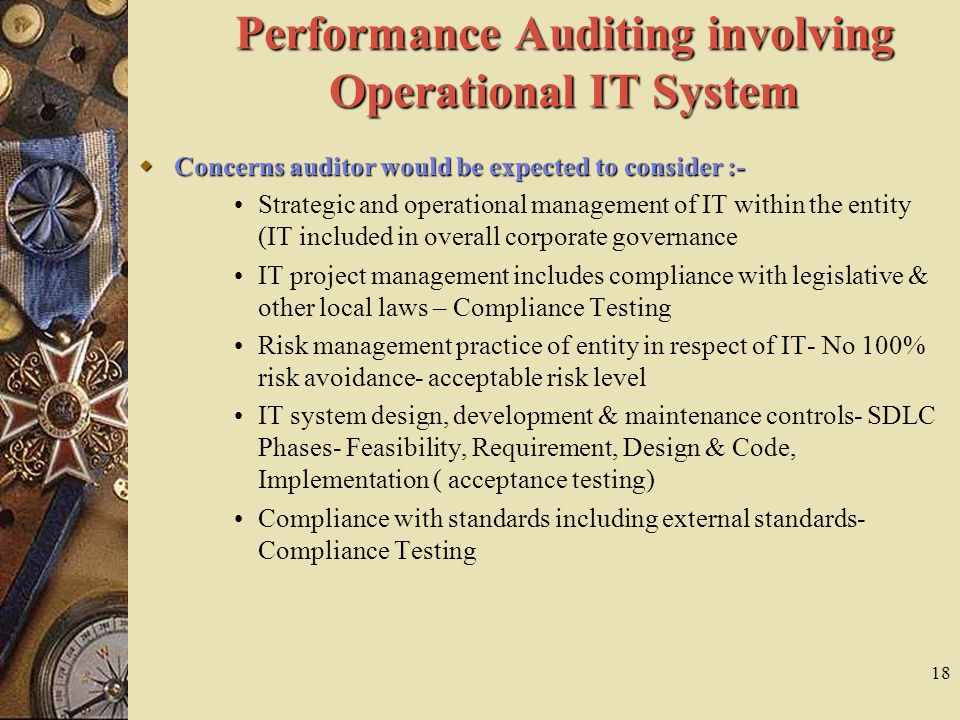 18 Performance Auditing involving Operational IT System  Concerns auditor would be expected to consider :- Strategic and operational management of IT within the entity (IT included in overall corporate governance IT project management includes compliance with legislative & other local laws – Compliance Testing Risk management practice of entity in respect of IT- No 100% risk avoidance- acceptable risk level IT system design, development & maintenance controls- SDLC Phases- Feasibility, Requirement, Design & Code, Implementation ( acceptance testing) Compliance with standards including external standards- Compliance Testing