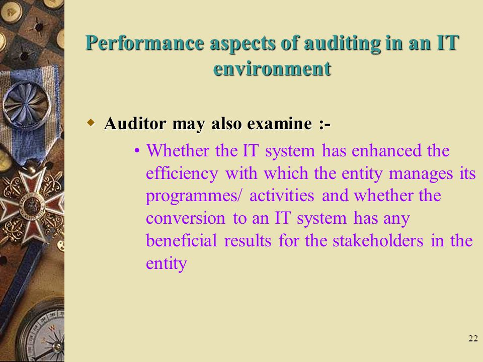 22 Performance aspects of auditing in an IT environment  Auditor may also examine :- Whether the IT system has enhanced the efficiency with which the entity manages its programmes/ activities and whether the conversion to an IT system has any beneficial results for the stakeholders in the entity