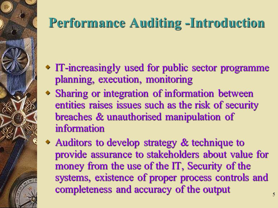 5 Performance Auditing -Introduction  IT-increasingly used for public sector programme planning, execution, monitoring  Sharing or integration of information between entities raises issues such as the risk of security breaches & unauthorised manipulation of information  Auditors to develop strategy & technique to provide assurance to stakeholders about value for money from the use of the IT, Security of the systems, existence of proper process controls and completeness and accuracy of the output