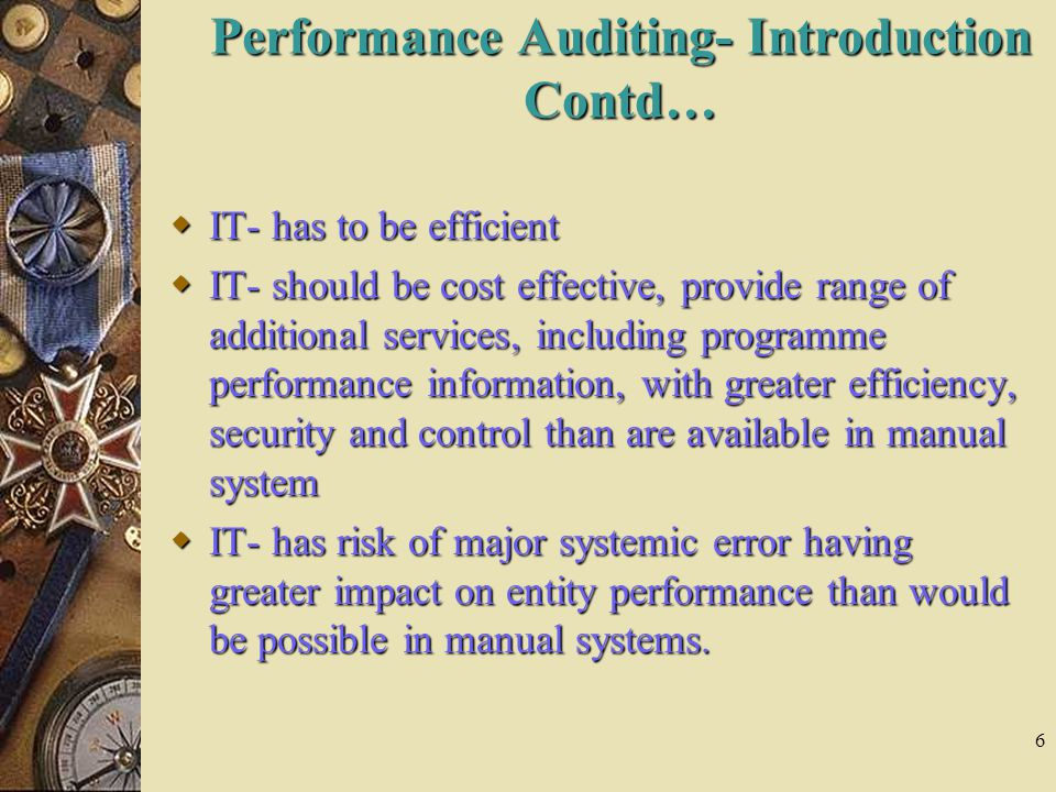 6  IT- has to be efficient  IT- should be cost effective, provide range of additional services, including programme performance information, with greater efficiency, security and control than are available in manual system  IT- has risk of major systemic error having greater impact on entity performance than would be possible in manual systems.