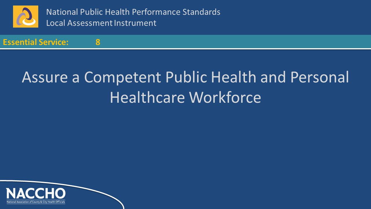 National Public Health Performance Standards Local Assessment Instrument Essential Service:8 Assure a Competent Public Health and Personal Healthcare Workforce