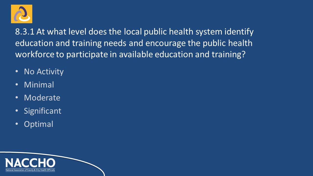 No Activity Minimal Moderate Significant Optimal At what level does the local public health system identify education and training needs and encourage the public health workforce to participate in available education and training