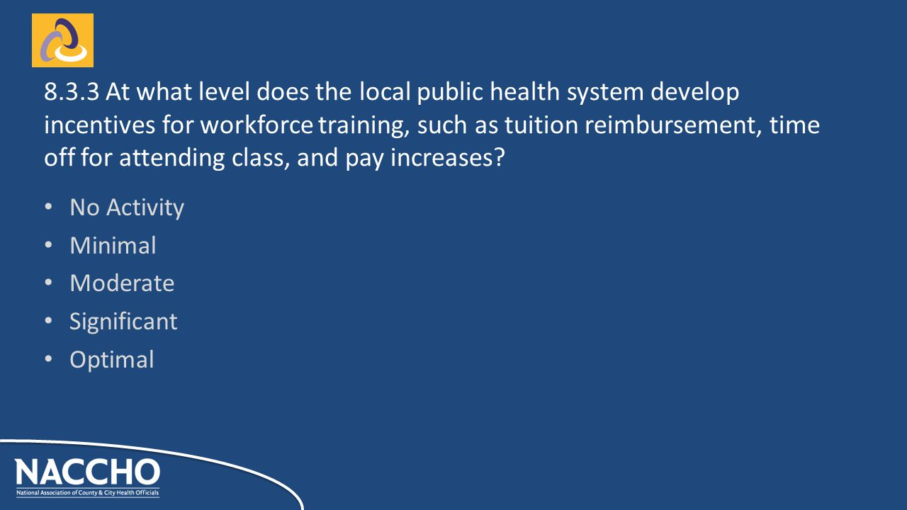 No Activity Minimal Moderate Significant Optimal At what level does the local public health system develop incentives for workforce training, such as tuition reimbursement, time off for attending class, and pay increases