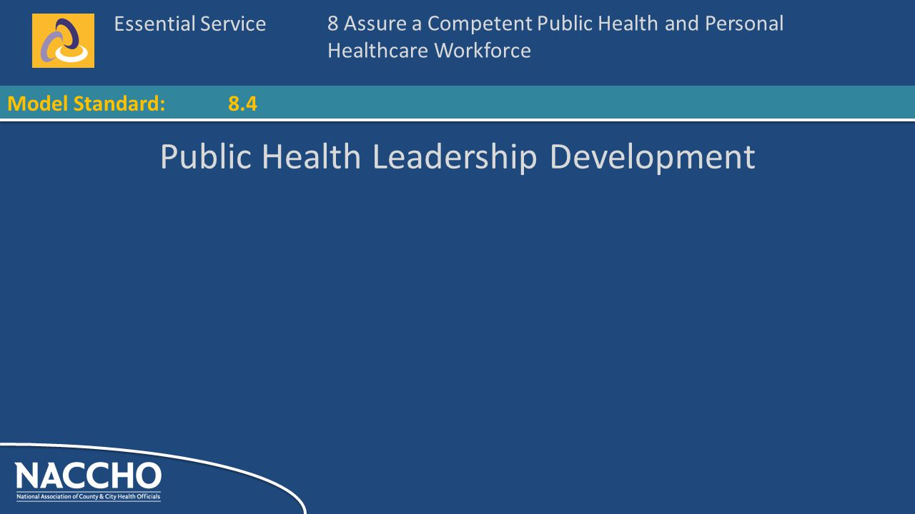 Essential Service Model Standard: Public Health Leadership Development 8 Assure a Competent Public Health and Personal Healthcare Workforce 8.4