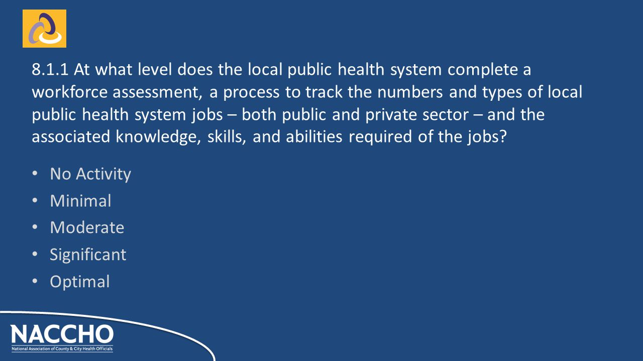 No Activity Minimal Moderate Significant Optimal At what level does the local public health system complete a workforce assessment, a process to track the numbers and types of local public health system jobs – both public and private sector – and the associated knowledge, skills, and abilities required of the jobs